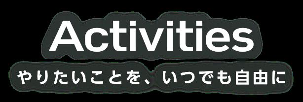 Activities やりたいことを、いつでも自由に